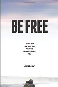 Book Cover: BE FREE: Living the life God has always intended for you by Sam Lee